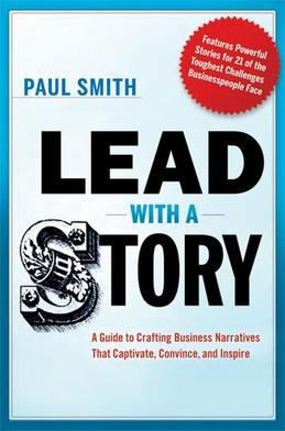 Lead with a Story: A Guide to Crafting Business Narratives That Captivate, Convince, and Inspire