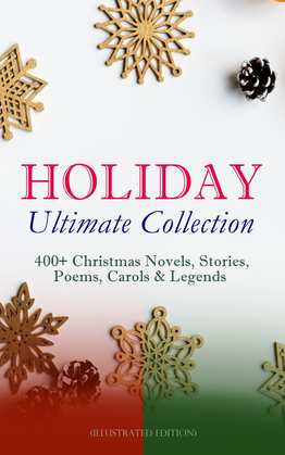 HOLIDAY Ultimate Collection: 400+ Christmas Novels, Stories, Poems, Carols & Legends (Illustrated Edition)