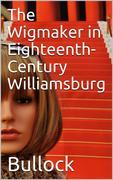 The Wigmaker in Eighteenth-Century Williamsburg / An Account of his Barbering, Hair-dressing, & Peruke-Making / Services, & some Remarks on Wigs of Various Styles.