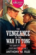 The Vengeance of the Wah Fu Tong: The Complete Cases of Jigger Masters, Volume 1
