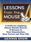Lessons From the Mouse: A Guide for Applying Disney World's Secrets of Success to Your Organization, Your Career, and Your Life