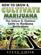How to Grow & Cultivate Marijuana: The Indoor & Outdoor Guide to Marijuana Horticulture