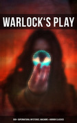WARLOCK'S PLAY: 550+ Supernatural Mysteries, Macabre & Horror Classics