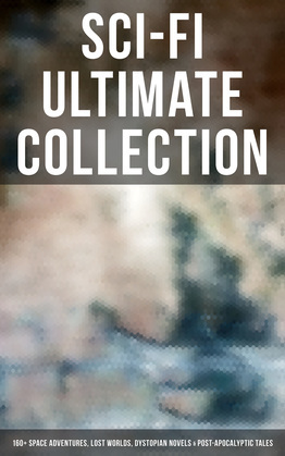 Sci-Fi Ultimate Collection: 160+ Space Adventures, Lost Worlds, Dystopian Novels & Post-Apocalyptic Tales