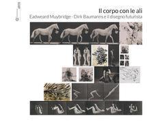 Il corpo con le ali. Eadweard Muybridge, Dirk Baumanns e il disegno futurista