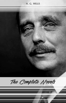 H. G. Wells: The Complete Novels (The Time Machine, The War of the Worlds, The Invisible Man, The Island of Doctor Moreau, When The Sleeper Wakes, A Modern Utopia...)