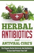 Herbal Antibiotics and Antiviral Cures: Use Organic Herbal Antivirals and Antibiotics to Cure and Protect Yourself