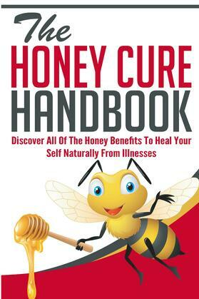 The Honey Cure Handbook - Discover All of The Honey Benefits To Heal Your Self Naturally From Illnesses