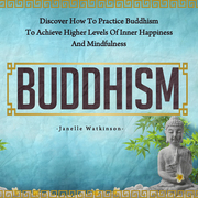 Buddhism: Discover How to Practice Buddhism to Achieve Higher Levels of Inner Happiness and Mindfulness