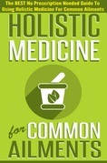 Holistic Medicine For Common Ailments - The BEST No Prescription Needed Guide To Using Holistic Medicine For Common Ailments