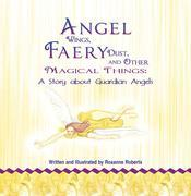 Angel Wings, Faery Dust and Other Magical Things: A Story About Guardian Angels