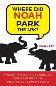 Where Did Noah Park the Ark?: Ancient Memory Techniques for Remembering Practically Anything
