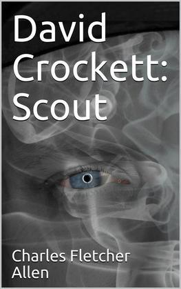 David Crockett: Scout / Small Boy, Pilgrim, Mountaineer, Soldier, Bear-Hunter and / Congressman; Defender of the Alamo