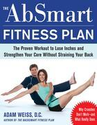 The AbSmart Fitness Plan : The Proven Workout to Lose Inches and Strengthen Your Core Without Straining Your Back