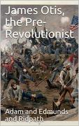 James Otis, the Pre-Revolutionist