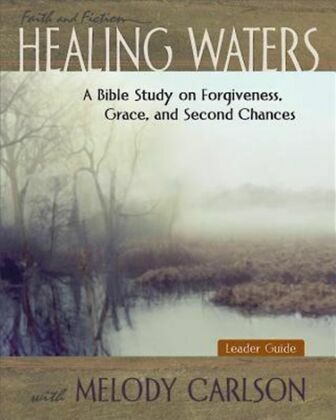 Healing Waters - Women's Bible Study Leader Guide: A Bible Study on Forgiveness, Grace and Second Chances with Melody Carlson