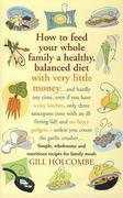How to Feed Your Whole Family a Healthy, Balanced Diet with Very Little Money: and hardly any time, even if you have a tiny kitchen, only three saucep