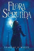 Flora Segunda: Being the Magickal Mishaps of a Girl of Spirit, Her Glass-Gazing Sidekick, Two Ominous Butlers (One Blue), a House with Eleven Thousand