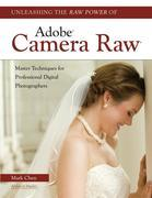 Unleashing the Raw Power of Adobe® Camera Raw®: Master Techniques for Professional Digital Photographers