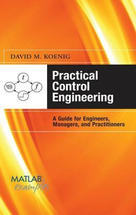 Practical Control Engineering: Guide for Engineers, Managers, and Practitioners : Guide for Engineers, Managers, and Practitioners