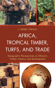 Africa, Tropical Timber, Turfs, and Trade: Geographic Perspectives on Ghana S Timber Industry and Development
