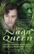 The Naga Queen: Ursula Graham Bower and her Jungle Warriors 1939-45