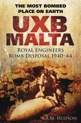 UXB Malta The Most Bombed Place on Earth: Royal Engineers Bomb Disposal 1940-44