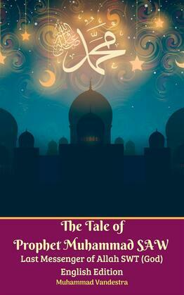 The Tale of Prophet Muhammad SAW Last Messenger of Allah SWT (God) English Edition