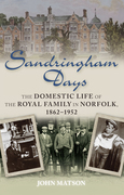 Sandringham Days: The Domestic Life of the Royal Family in Norfolk, 1862-1952