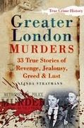 Greater London Murders: 33 True Stories of Revenge, Jealousy, Greed &amp; Lust