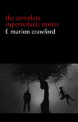 F. Marion Crawford: The Complete Supernatural Stories (tales of horror and mystery: The Upper Berth, For the Blood Is the Life, The Screaming Skull, The Doll's Ghost, The Dead Smile...) (Halloween Stories)