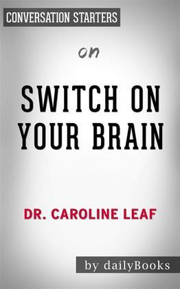 Switch On Your Brain: The Key to Peak Happiness, Thinking, and Healthby Dr. Caroline Leaf | Conversation Starters