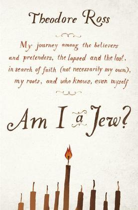 Am I a Jew?: My Journey Among the Believers and Pretenders, the Lapsed and the Lost, in Search of Faith (Not Necessarily My Own), My Roots, and Who Kn
