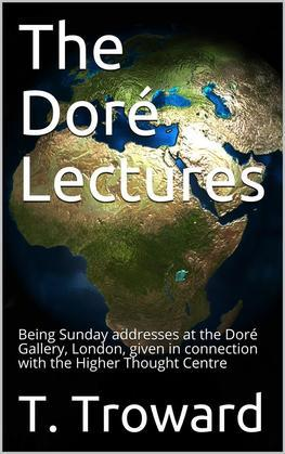The Doré Lectures / Being Sunday addresses at the Doré Gallery, London, given in connection with the Higher Thought Centre