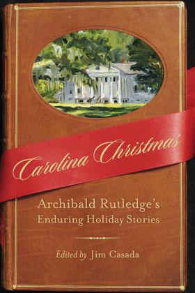 Carolina Christmas: Archibald Rutledge's Enduring Holiday Stories