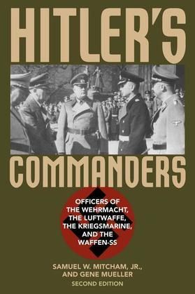Hitler's Commanders: Officers of the Wehrmacht, the Luftwaffe, the Kriegsmarine, and the Waffen-SS