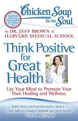Chicken Soup for the Soul: Think Positive for Great Health: Use Your Mind to Promote Your Own Healing and Wellness