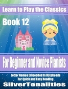 Learn to Play the Classics Book 12 - For Beginner and Novice Pianists Letter Names Embedded In Noteheads for Quick and Easy Reading