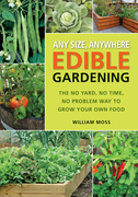 Any Size, Anywhere Edible Gardening: The No Yard, No Time, No Problem Way To Grow Your Own Food