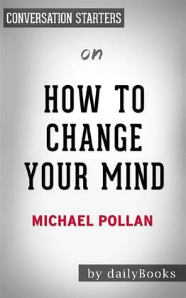 How To Change Your Mind: What the New Science of Psychedelics Teaches Us About Consciousness, Dying, Addiction, Depression, and Transcendence by Michael Pollan | Conversation Starters