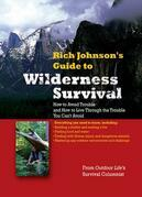 RICH JOHNSON'S GUIDE TO WILDERNESS SURVIVAL : How to Avoid Trouble and How to Live Through the Trouble You Can't Avoid