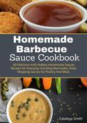 Homemade barbecue Sauces Cookbook:60 Delicious And Healthy Homemade Sauces Recipes for Everyday including Marinades, Rubs, Mopping Sauces for Poultry And Meat.