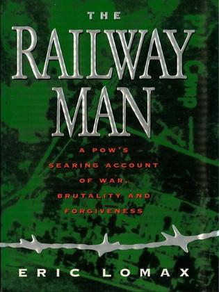 Railway Man: A POW's Searing Account of War, Brutality and Forgiveness