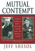 Mutual Contempt: Lyndon Johnson, Robert Kennedy, and the Feud that Defined a Decade