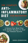 The Complete Anti-Inflammatory Diet for Beginners: A Stress –Free Meal Plan with Simple Recipes to Heal the Immune System