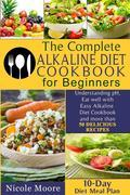 THE COMPLETE ALKALINE DIET COOKBOOKS FOR BEGINNERS Understand pH, Eat Well with Simple Alkaline Diet Cookbook and more than 50 DELICIOUS RECIPES.10 Day Meal Plan