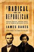 The Radical and the Republican: Frederick Douglass, Abraham Lincoln, and the Triumph of Antislavery Politics