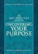 The No Excuses Guide to Uncovering Your Purpose: Finding It, Living It, Loving It