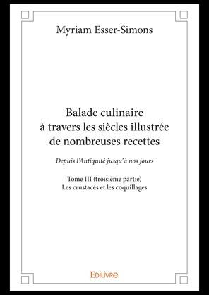 Balade culinaire à travers les siècles illustrée de nombreuses recettes - Tome III (troisième partie)