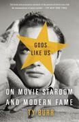 Gods Like Us: On Movie Stardom and Modern Fame